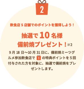 プレゼント2飲食店5店舗でのポイントを獲得しよう!  10月01日〜10月31日に、本誌掲載店舗の飲食店でプレゼント1の特典ポイントを5回付与された方を対象に、抽選で備前焼をプレゼントします。※2